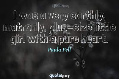 Photo Quote of I was a very earthly, matronly, plus-size little girl with a pure heart.