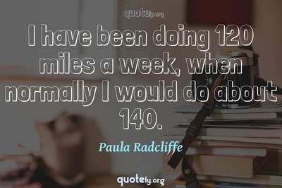 Photo Quote of I have been doing 120 miles a week, when normally I would do about 140.