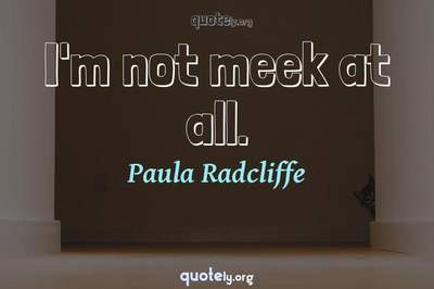 Photo Quote of I'm not meek at all.