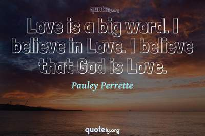 Photo Quote of Love is a big word. I believe in Love. I believe that God is Love.