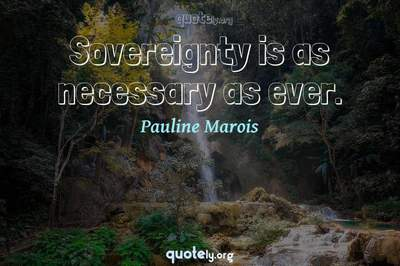 Photo Quote of Sovereignty is as necessary as ever.
