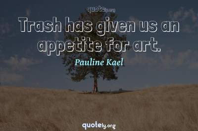 Photo Quote of Trash has given us an appetite for art.