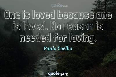 Photo Quote of One is loved because one is loved. No reason is needed for loving.