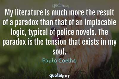Photo Quote of My literature is much more the result of a paradox than that of an implacable logic, typical of police novels. The paradox is the tension that exists in my soul.