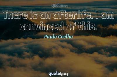 Photo Quote of There is an afterlife. I am convinced of this.