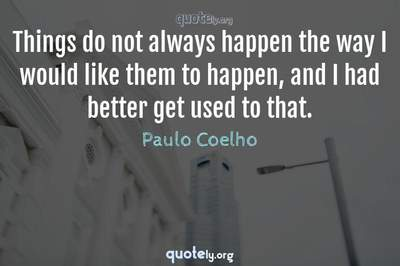 Photo Quote of Things do not always happen the way I would like them to happen, and I had better get used to that.