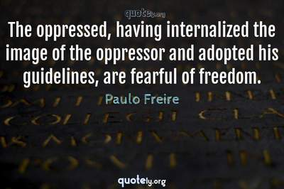 Photo Quote of The oppressed, having internalized the image of the oppressor and adopted his guidelines, are fearful of freedom.