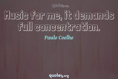 Photo Quote of Music for me, it demands full concentration.