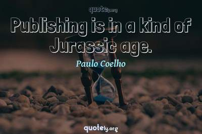 Photo Quote of Publishing is in a kind of Jurassic age.