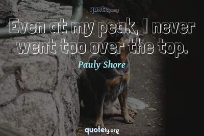 Photo Quote of Even at my peak, I never went too over the top.
