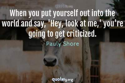 Photo Quote of When you put yourself out into the world and say, 'Hey, look at me,' you're going to get criticized.