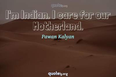 Photo Quote of I'm Indian. I care for our Motherland.