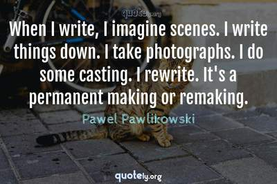 Photo Quote of When I write, I imagine scenes. I write things down. I take photographs. I do some casting. I rewrite. It's a permanent making or remaking.