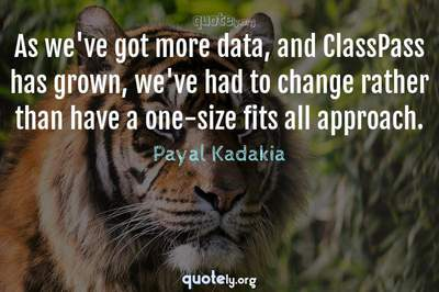 Photo Quote of As we've got more data, and ClassPass has grown, we've had to change rather than have a one-size fits all approach.