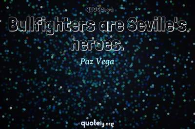 Photo Quote of Bullfighters are Seville's heroes.