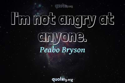 Photo Quote of I'm not angry at anyone.