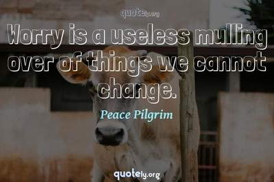 Photo Quote of Worry is a useless mulling over of things we cannot change.