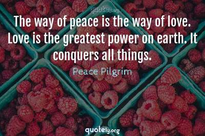 Photo Quote of The way of peace is the way of love. Love is the greatest power on earth. It conquers all things.