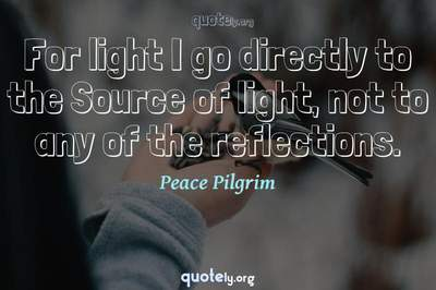 Photo Quote of For light I go directly to the Source of light, not to any of the reflections.