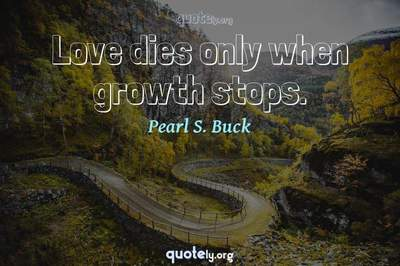 Photo Quote of Love dies only when growth stops.