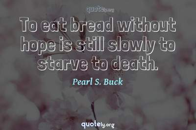 Photo Quote of To eat bread without hope is still slowly to starve to death.