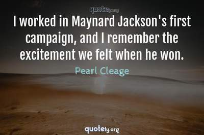 Photo Quote of I worked in Maynard Jackson's first campaign, and I remember the excitement we felt when he won.