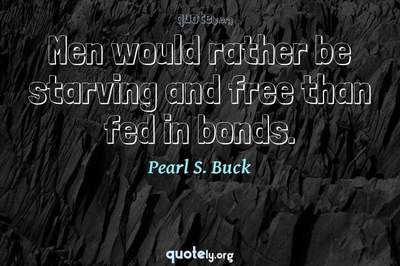 Photo Quote of Men would rather be starving and free than fed in bonds.