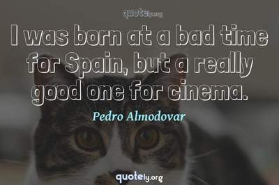 Photo Quote of I was born at a bad time for Spain, but a really good one for cinema.