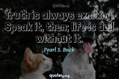 Photo Quote of Truth is always exciting. Speak it, then; life is dull without it.
