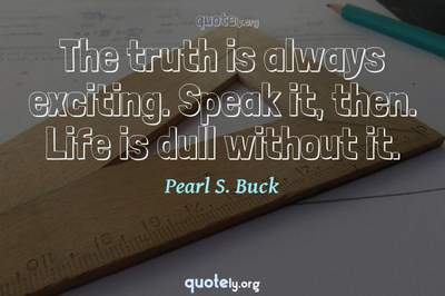 Photo Quote of The truth is always exciting. Speak it, then. Life is dull without it.