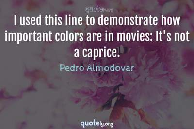 Photo Quote of I used this line to demonstrate how important colors are in movies: It's not a caprice.