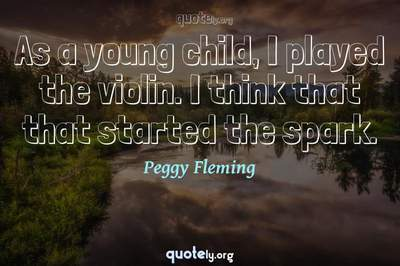 Photo Quote of As a young child, I played the violin. I think that that started the spark.