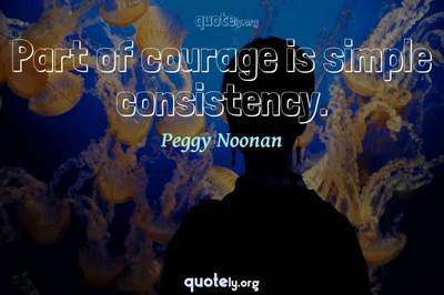 Photo Quote of Part of courage is simple consistency.