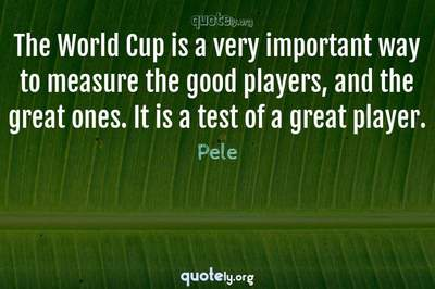 Photo Quote of The World Cup is a very important way to measure the good players, and the great ones. It is a test of a great player.