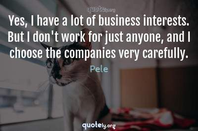 Photo Quote of Yes, I have a lot of business interests. But I don't work for just anyone, and I choose the companies very carefully.