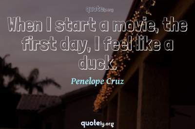 Photo Quote of When I start a movie, the first day, I feel like a duck.