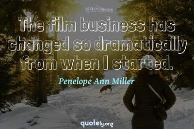 Photo Quote of The film business has changed so dramatically from when I started.