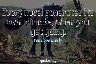 Photo Quote of Every novel generates its own climate, when you get going.