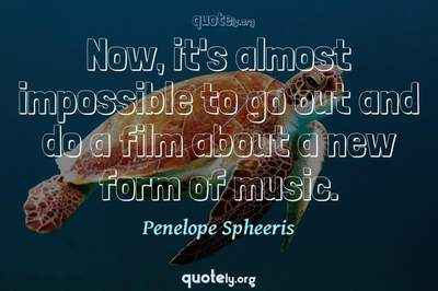 Photo Quote of Now, it's almost impossible to go out and do a film about a new form of music.