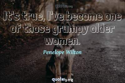 Photo Quote of It's true, I've become one of those grumpy older women.