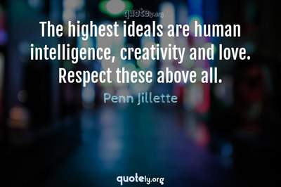 Photo Quote of The highest ideals are human intelligence, creativity and love. Respect these above all.