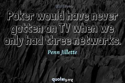 Photo Quote of Poker would have never gotten on TV when we only had three networks.