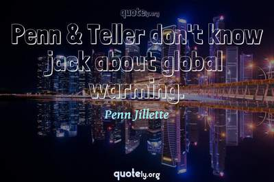 Photo Quote of Penn & Teller don't know jack about global warming.