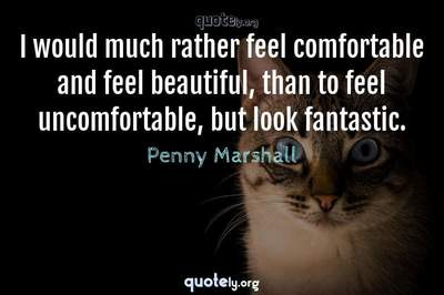 Photo Quote of I would much rather feel comfortable and feel beautiful, than to feel uncomfortable, but look fantastic.