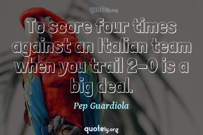 Photo Quote of To score four times against an Italian team when you trail 2-0 is a big deal.