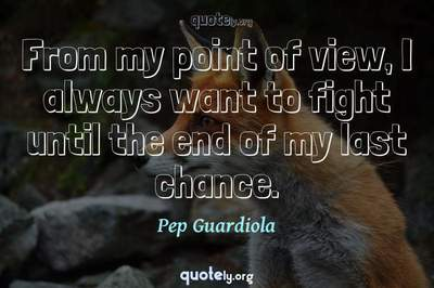 Photo Quote of From my point of view, I always want to fight until the end of my last chance.