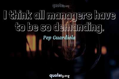 Photo Quote of I think all managers have to be so demanding.