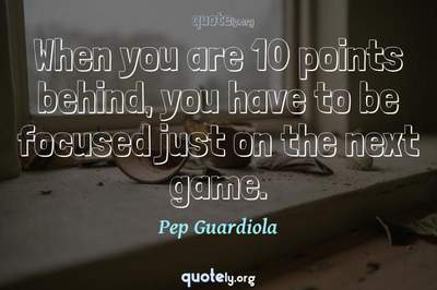 Photo Quote of When you are 10 points behind, you have to be focused just on the next game.
