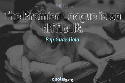 Photo Quote of The Premier League is so difficult.