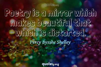 Photo Quote of Poetry is a mirror which makes beautiful that which is distorted.